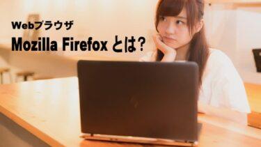カスタマイズで便利なブラウザ Mozilla Firefox とは?